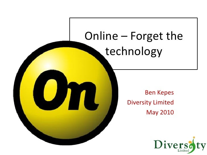 Online – Forget the     technology                 Ben Kepes         Diversity Limited                May 2010