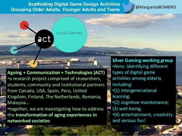 Scaffolding Digital Game Design Activities Grouping Older Adults, Younger Adults and Teens Research supported by Ageing + ...