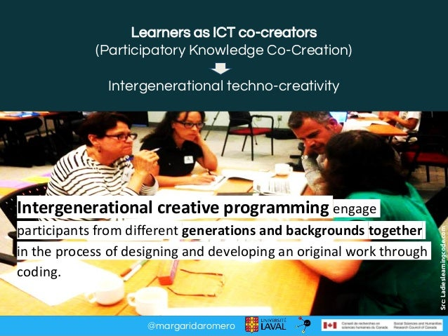 @margaridaromero Learners as ICT co-creators (Participatory Knowledge Co-Creation) Intergenerational techno-creativity Src...