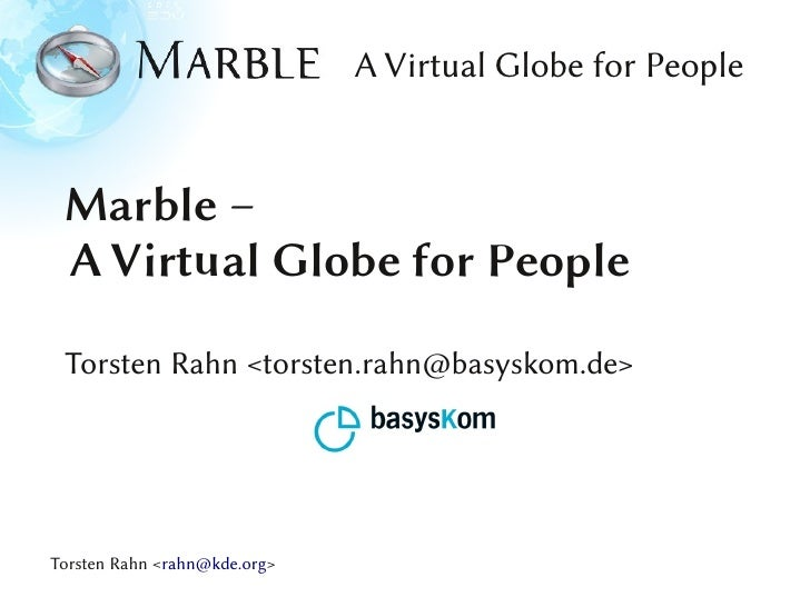 A Virtual Globe for People Marble – A Virtual Globe for People Torsten Rahn <torsten.rahn@basyskom.de>Torsten Rahn <rahn@k...