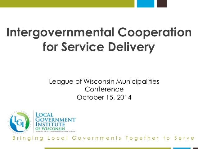 Intergovernmental Cooperation for Service Delivery  Bringing Local Governments Together to Serve  League of Wisconsin Muni...