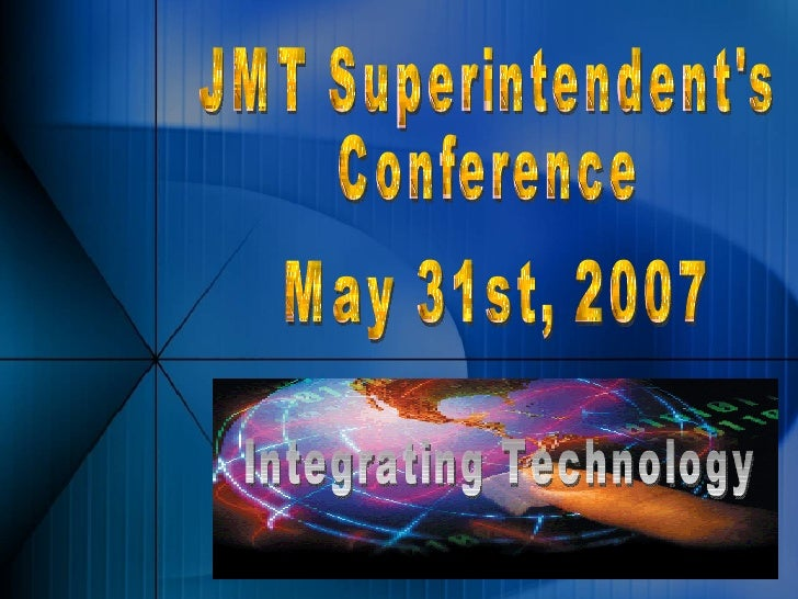 JMT Superintendent's Conference May 31st, 2007 Integrating Technology