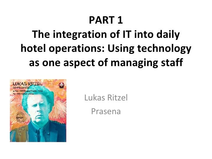 PART 1 The integration of IT into daily hotel operations: Using technology as one aspect of managing staff Lukas Ritzel Pr...