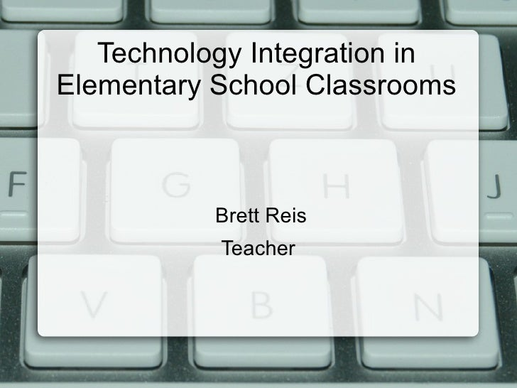 Technology Integration in Elementary School Classrooms <ul><li>Brett Reis