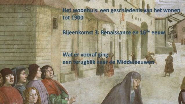 Het woonhuis: een geschiedenis van het wonen tot 1900 Bijeenkomst 3: Renaissance en 16de eeuw Wat er vooraf ging: een teru...