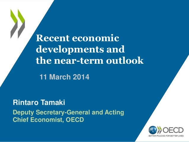 11 March 2014 Recent economic developments and the near-term outlook Rintaro Tamaki Deputy Secretary-General and Acting Ch...