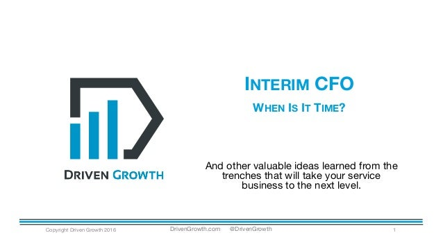 INTERIM CFO WHEN IS IT TIME? Copyright Driven Growth 2016 1 And other valuable ideas learned from the trenches that will t...