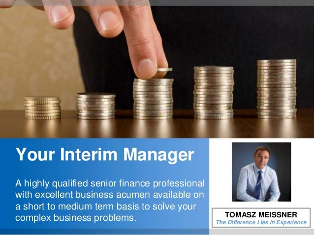 Your Interim ManagerA highly qualified senior finance professionalwith excellent business acumen available ona short to me...