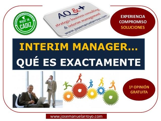 INTERIM MANAGER… QUÉ ES EXACTAMENTE  www.josemanuelarroyo.com  EXPERIENCIA COMPROMISO SOLUCIONES