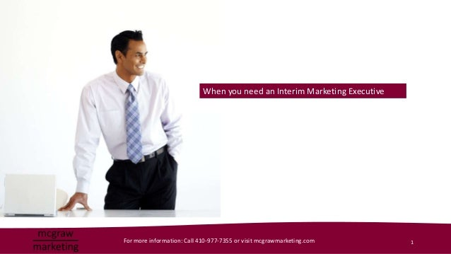 When you need an Interim Marketing ExecutiveFor more information: Call 410-977-7355 or visit mcgrawmarketing.com       1