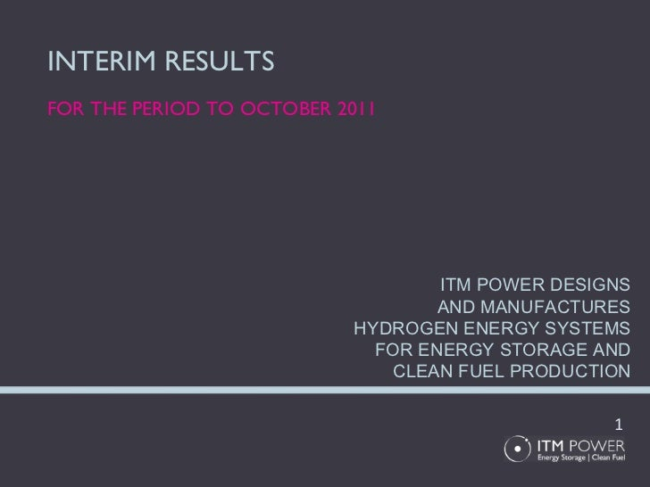 INTERIM RESULTS FOR THE PERIOD TO OCTOBER 2011 ITM POWER DESIGNS AND MANUFACTURES HYDROGEN ENERGY SYSTEMS FOR ENERGY STORA...
