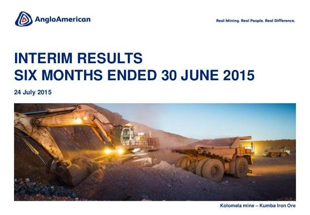 INTERIM RESULTS SIX MONTHS ENDED 30 JUNE 2015 24 July 2015 Kolomela mine – Kumba Iron Ore