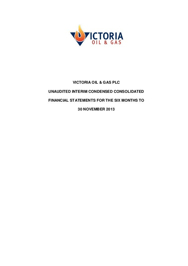 VICTORIA OIL & GAS PLC UNAUDITED INTERIM CONDENSED CONSOLIDATED FINANCIAL STATEMENTS FOR THE SIX MONTHS TO 30 NOVEMBER 201...
