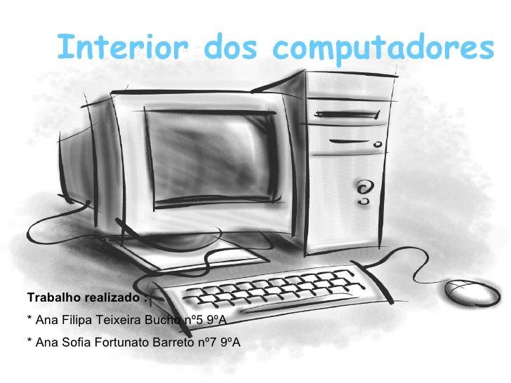 Interior dos computadores Interior dos computadores Trabalho realizado : * Ana Filipa Teixeira Bucho nº5 9ºA * Ana Sofia F...