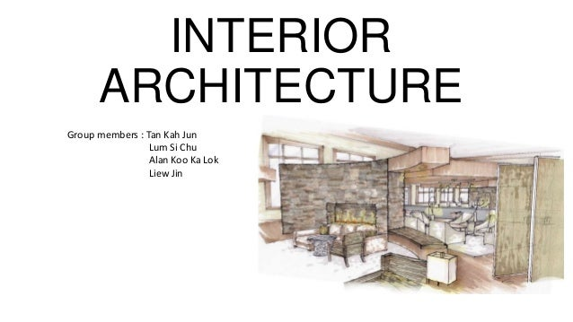 INTERIOR ARCHITECTURE Group Members : Tan Kah Jun Lum Si Chu Alan Koo Ka  Lok Liew ...