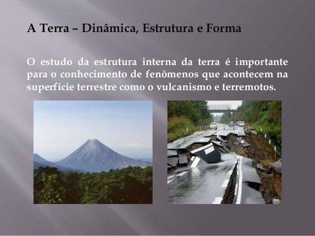 A Terra – Dinâmica, Estrutura e Forma O estudo da estrutura interna da terra é importante para o conhecimento de fenômenos...