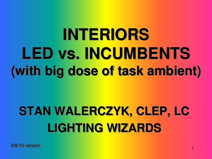 INTERIORS     LED vs. INCUMBENTS(with big dose of task ambient)   STAN WALERCZYK, CLEP, LC       LIGHTING WIZARDS8/8/10 ve...