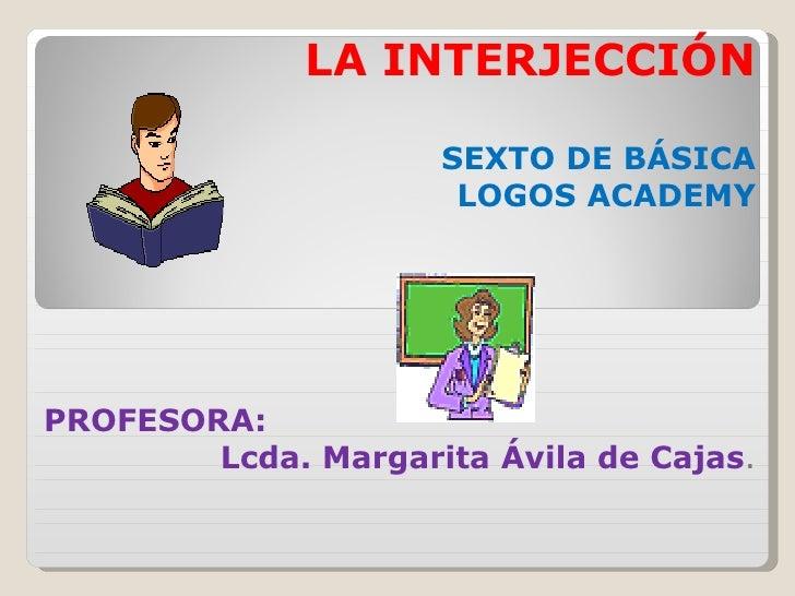 LA INTERJECCIÓN SEXTO DE BÁSICA LOGOS ACADEMY PROFESORA: Lcda. Margarita Ávila de Cajas .