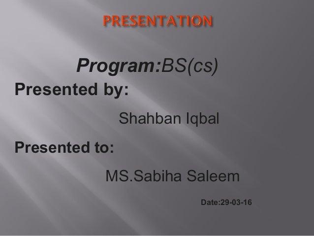 Presented by: Shahban Iqbal Presented to: MS.Sabiha Saleem Date:29-03-16 Program:BS(cs)