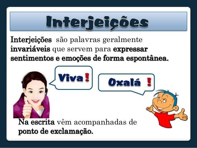Interjeições são palavras geralmenteinvariáveis que servem para expressarsentimentos e emoções de forma espontânea.  Na es...