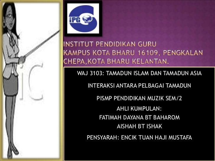 WAJ 3103: TAMADUN ISLAM DAN TAMADUN ASIA   INTERAKSI ANTARA PELBAGAI TAMADUN      PISMP PENDIDIKAN MUZIK SEM/2            ...