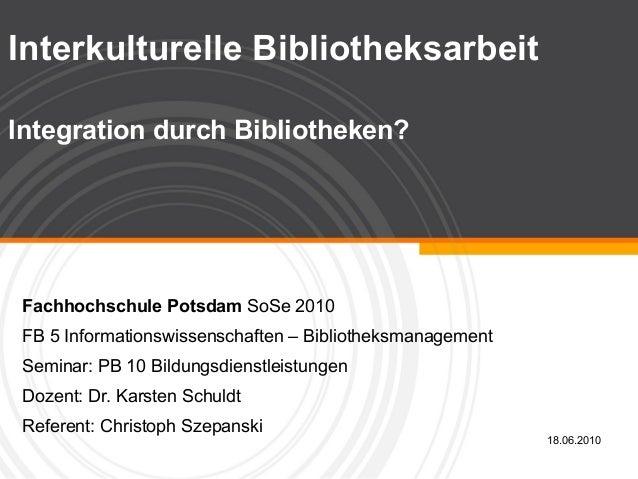 Interkulturelle Bibliotheksarbeit Integration durch Bibliotheken? Fachhochschule Potsdam SoSe 2010 FB 5 Informationswissen...