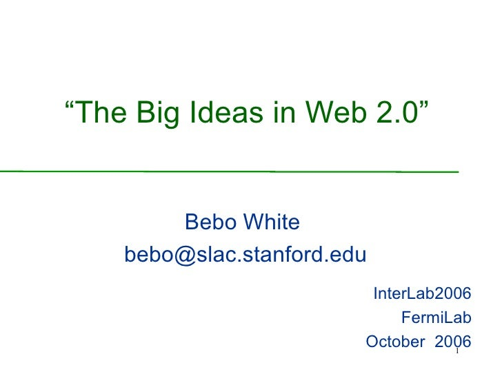 """ The Big Ideas in Web 2.0"" Bebo White [email_address] InterLab2006 FermiLab October  2006"