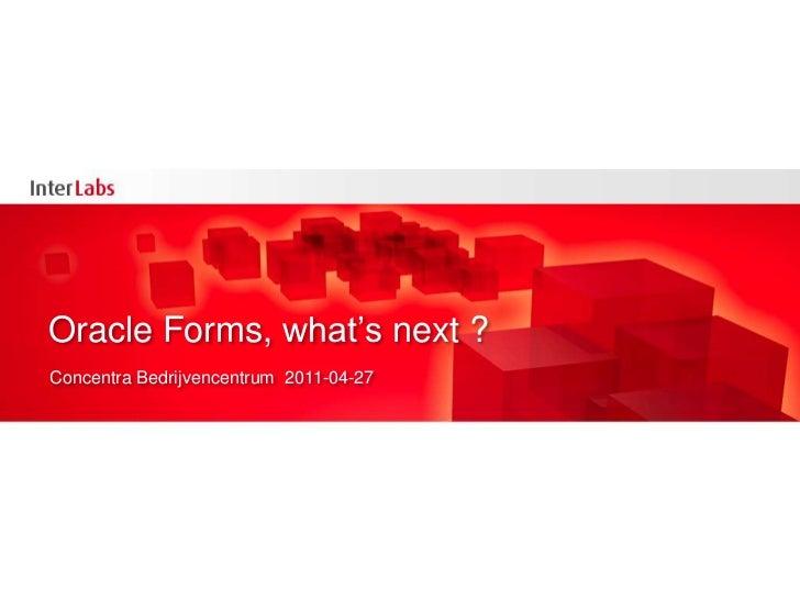 Oracle Forms, what'snext ?<br />Concentra Bedrijvencentrum  2011-04-27<br />