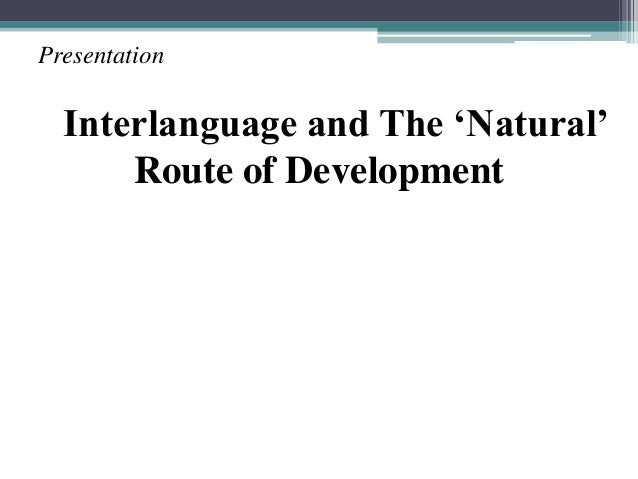 PresentationInterlanguage and The 'Natural'Route of Development