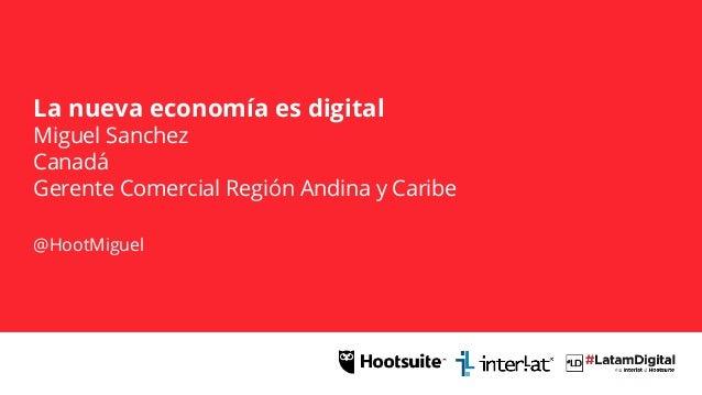 La nueva economía es digital Miguel Sanchez Canadá Gerente Comercial Región Andina y Caribe @HootMiguel