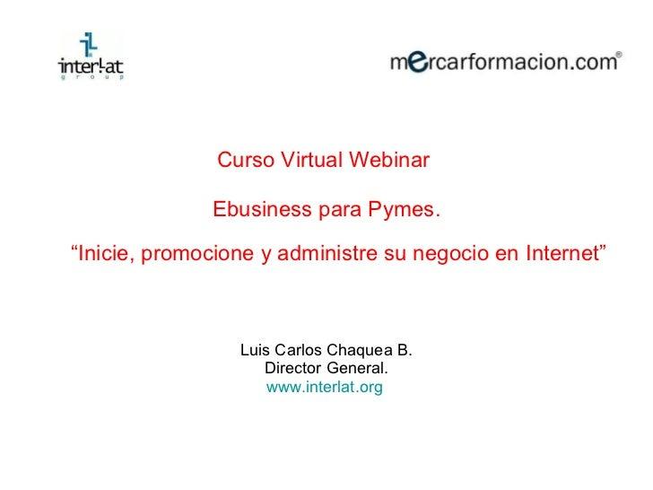 "<ul><li>Curso Virtual Webinar  </li></ul><ul><li>Ebusiness para Pymes. </li></ul><ul><li>"" Inicie, promocione y administre..."