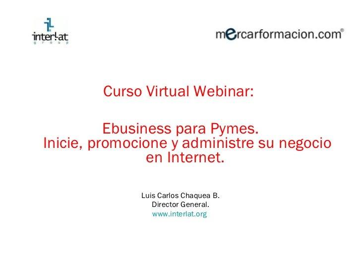 <ul><li>Curso Virtual Webinar:  </li></ul><ul><li>Ebusiness para Pymes. Inicie, promocione y administre su negocio en Inte...