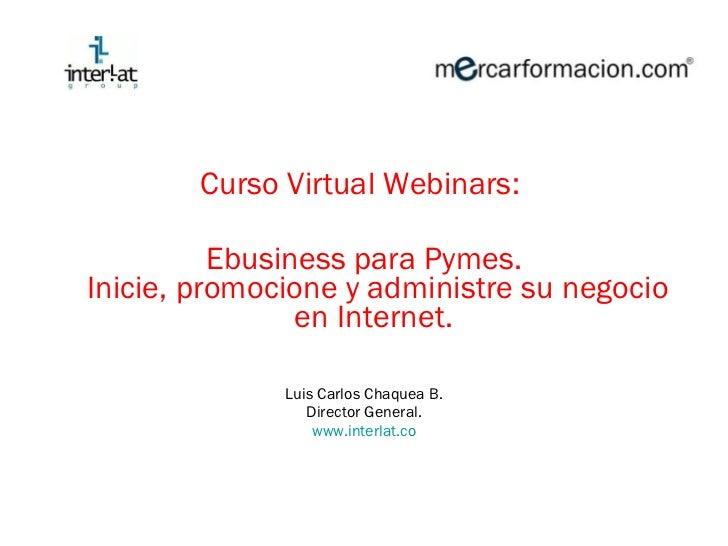 <ul><li>Curso Virtual  Webinars :  </li></ul><ul><li>Ebusiness para Pymes. Inicie, promocione y administre su negocio en I...