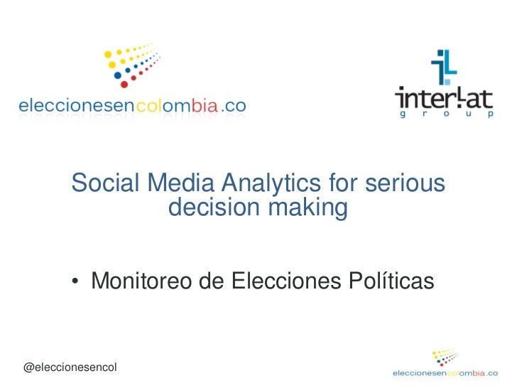Social Media Analytics for serious                decision making        • Monitoreo de Elecciones Políticas@eleccionesencol