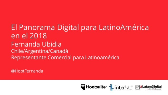 El Panorama Digital para LatinoAmérica en el 2018 Fernanda Ubidia Chile/Argentina/Canadá Representante Comercial para Lati...