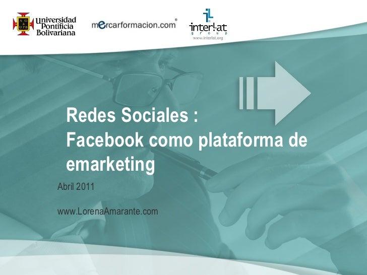Redes Sociales :  Facebook como plataforma de emarketing   Abril 2011 www.LorenaAmarante.com
