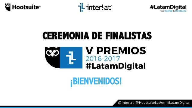 CEREMONIA DE FINALISTAS @Interlat@HootsuiteLatAm#LatamDigital ¡BIENVENIDOS!