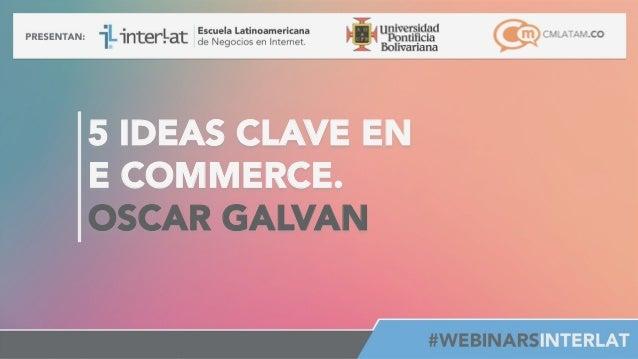 5 IDEAS CLAVE EN E COMMERCE. OSCAR GALVAN       #FormaciónEBusiness
