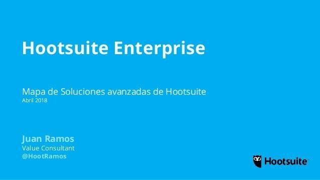 Hootsuite Enterprise Mapa de Soluciones avanzadas de Hootsuite Abril 2018 Juan Ramos Value Consultant @HootRamos