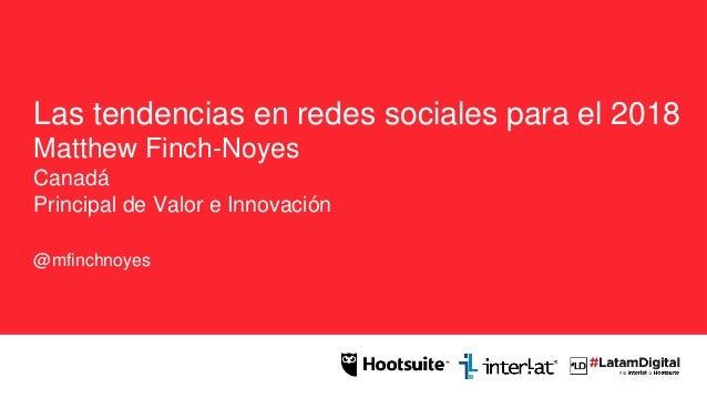 Las tendencias en redes sociales para el 2018 Matthew Finch-Noyes Canadá Principal de Valor e Innovación @mfinchnoyes