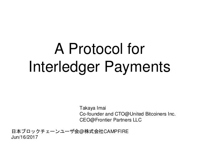 A Protocol for Interledger Payments Takaya Imai Co-founder and CTO@United Bitcoiners Inc. CEO@Frontier Partners LLC 日本ブロック...