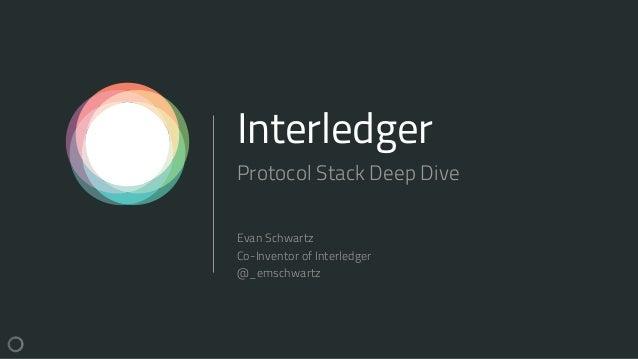 Interledger Protocol Stack Deep Dive Evan Schwartz Co-Inventor of Interledger @_emschwartz