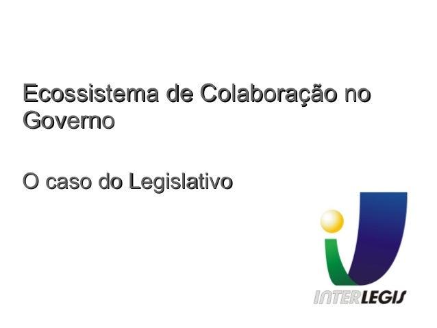 Ecossistema de Colaboração noEcossistema de Colaboração no GovernoGoverno O caso do LegislativoO caso do Legislativo