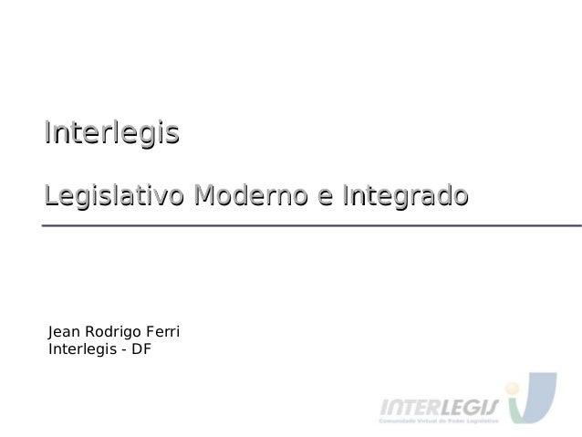 InterlegisInterlegis Legislativo Moderno e IntegradoLegislativo Moderno e Integrado Jean Rodrigo Ferri Interlegis - DF