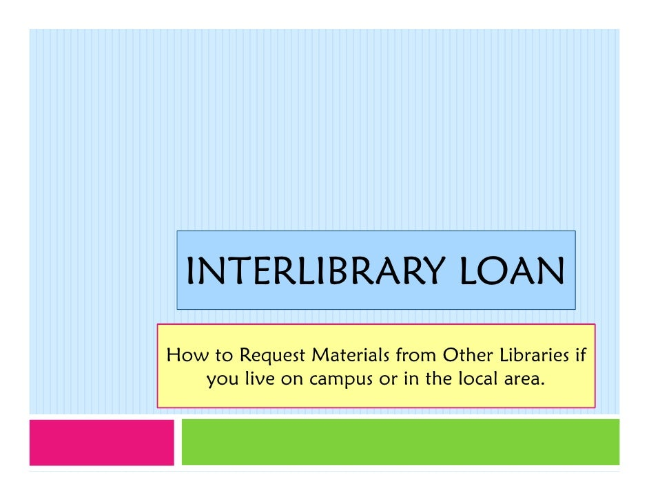INTERLIBRARY LOAN How to Request Materials from Other Libraries if    you live on campus or in the local area.