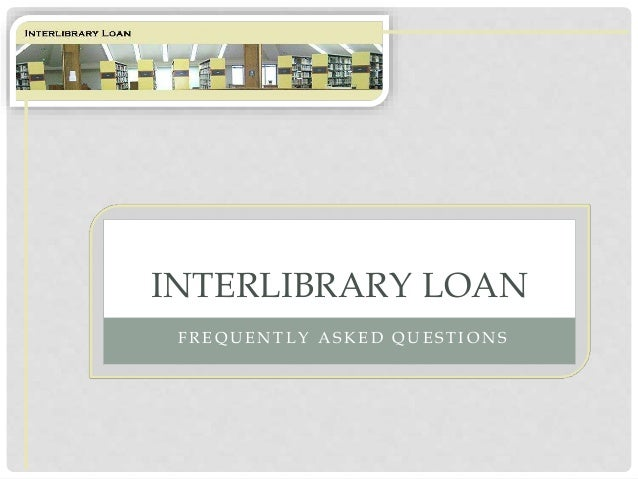INTERLIBRARY LOAN FREQUENTLY ASKED QUESTIONS