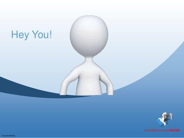 Hey You!                    Interlibrary Loan/RACERPresenterMedia