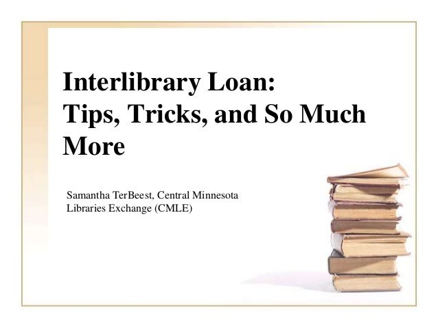 Interlibrary Loan:Tips, Tricks, and So MuchMoreSamantha TerBeest, Central MinnesotaLibraries Exchange (CMLE)