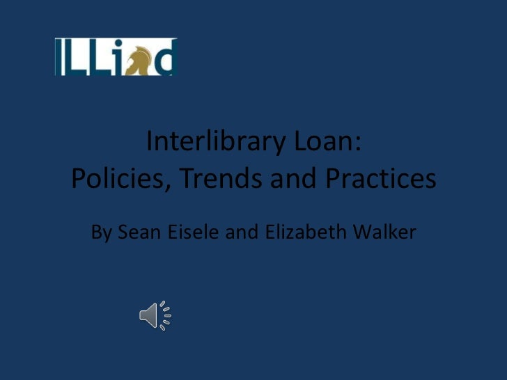 Interlibrary Loan:Policies, Trends and Practices By Sean Eisele and Elizabeth Walker