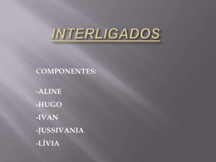 COMPONENTES:  -ALINE -HUGO -IVAN -JUSSIVANIA -LÍVIA